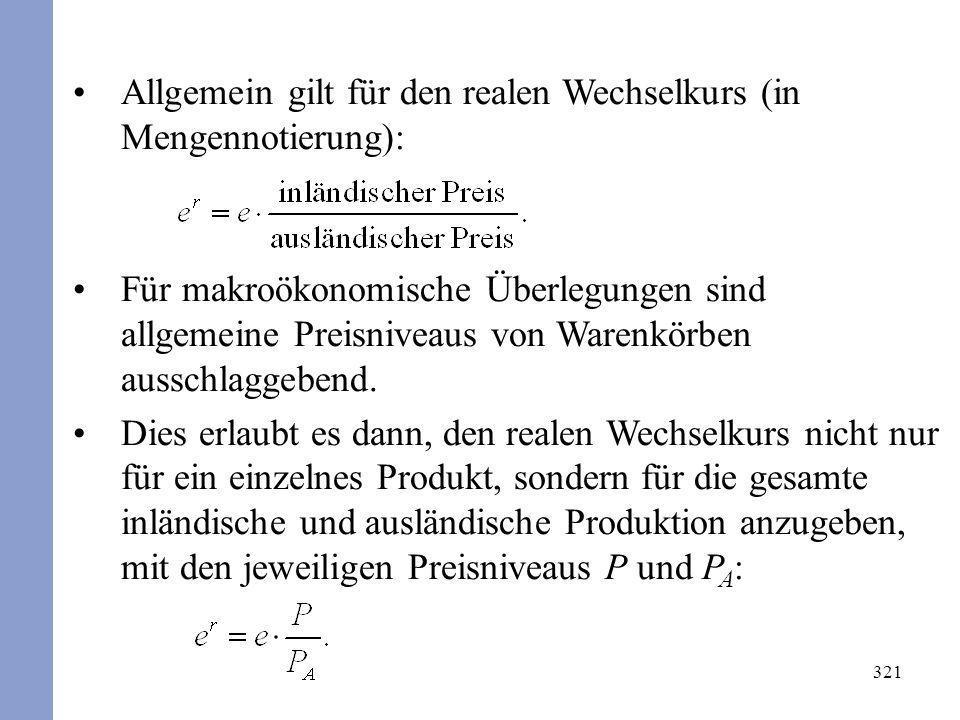 321 Allgemein gilt für den realen Wechselkurs (in Mengennotierung): Für makroökonomische Überlegungen sind allgemeine Preisniveaus von Warenkörben aus