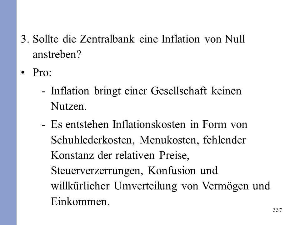 337 3.Sollte die Zentralbank eine Inflation von Null anstreben? Pro: -Inflation bringt einer Gesellschaft keinen Nutzen. -Es entstehen Inflationskoste