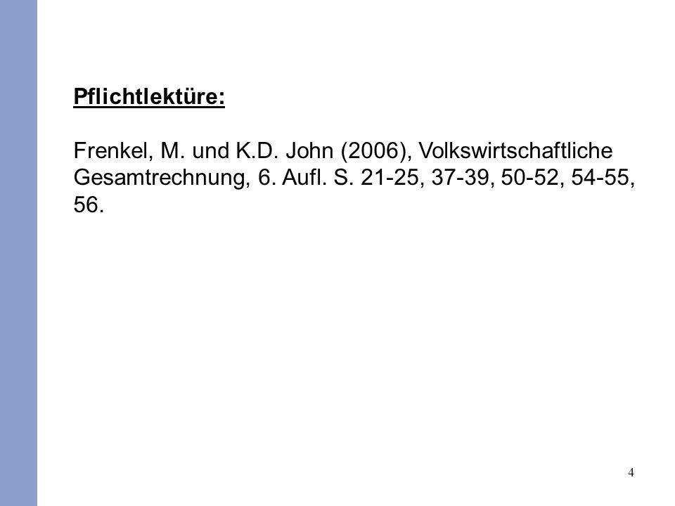 4 Pflichtlektüre: Frenkel, M. und K.D. John (2006), Volkswirtschaftliche Gesamtrechnung, 6. Aufl. S. 21-25, 37-39, 50-52, 54-55, 56.