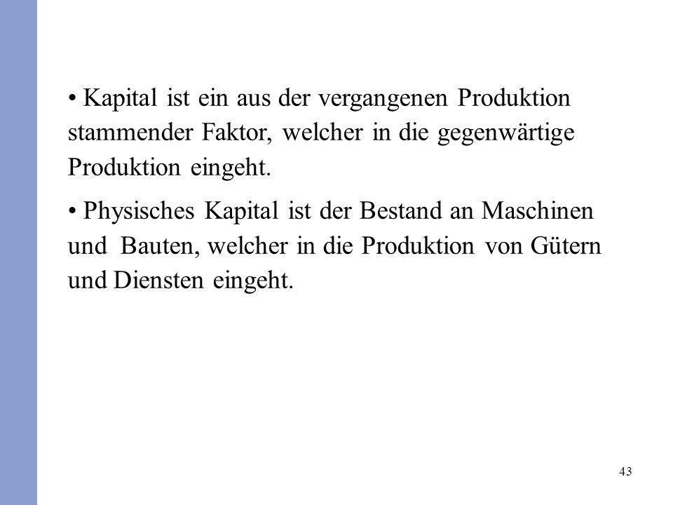 43 Kapital ist ein aus der vergangenen Produktion stammender Faktor, welcher in die gegenwärtige Produktion eingeht. Physisches Kapital ist der Bestan