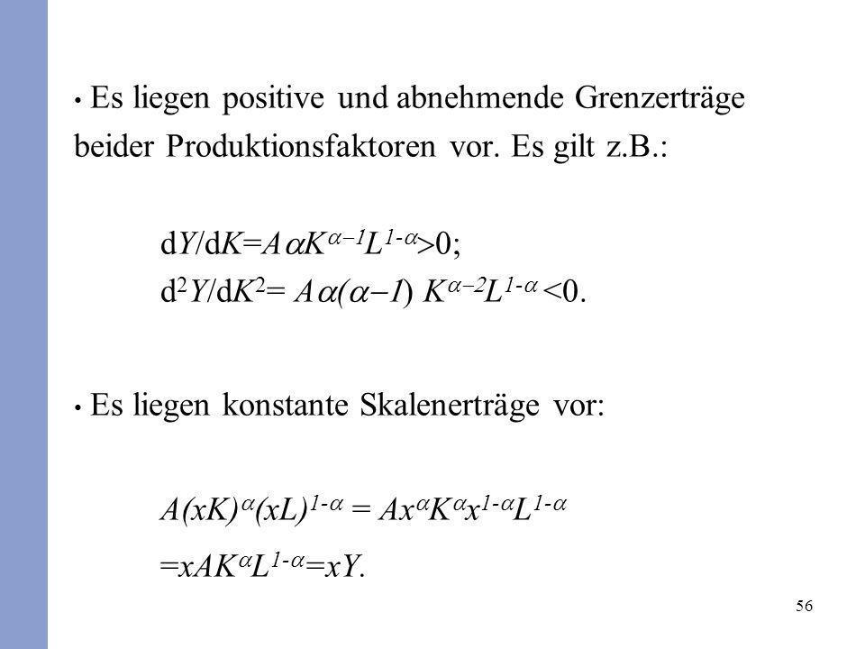 56 Es liegen positive und abnehmende Grenzerträge beider Produktionsfaktoren vor. Es gilt z.B.: dY/dK=A K L 1- d 2 Y/dK 2 = A ( ) K L 1- <0. Es liegen