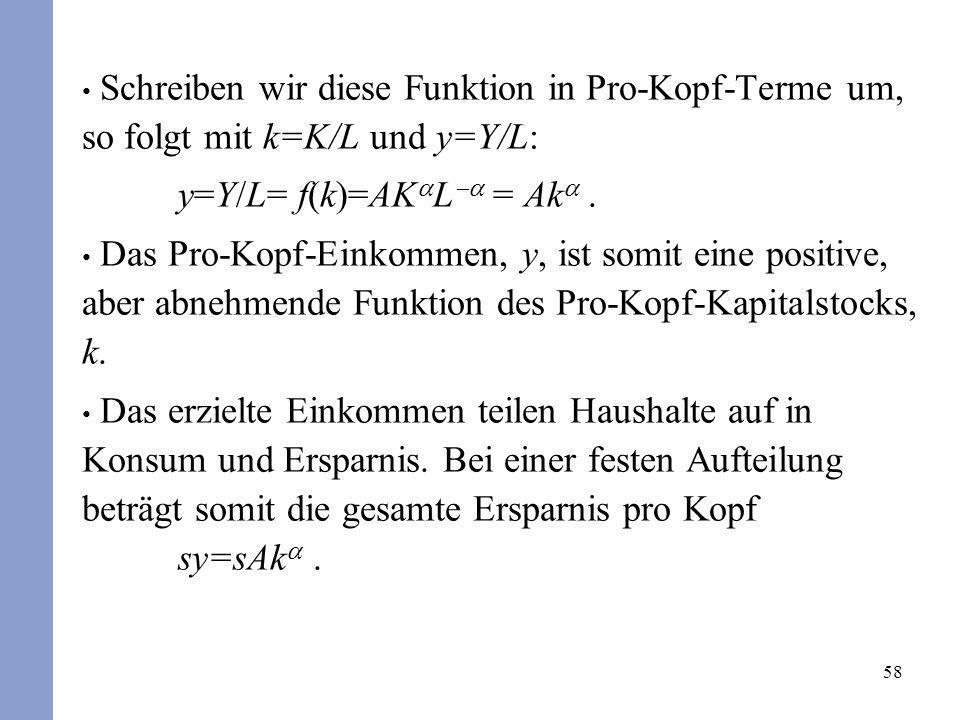 58 Schreiben wir diese Funktion in Pro-Kopf-Terme um, so folgt mit k=K/L und y=Y/L: y=Y/L= f(k)=AK L = Ak. Das Pro-Kopf-Einkommen, y, ist somit eine p