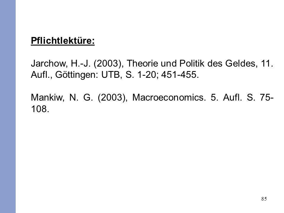 85 Pflichtlektüre: Jarchow, H.-J. (2003), Theorie und Politik des Geldes, 11. Aufl., Göttingen: UTB, S. 1-20; 451-455. Mankiw, N. G. (2003), Macroecon