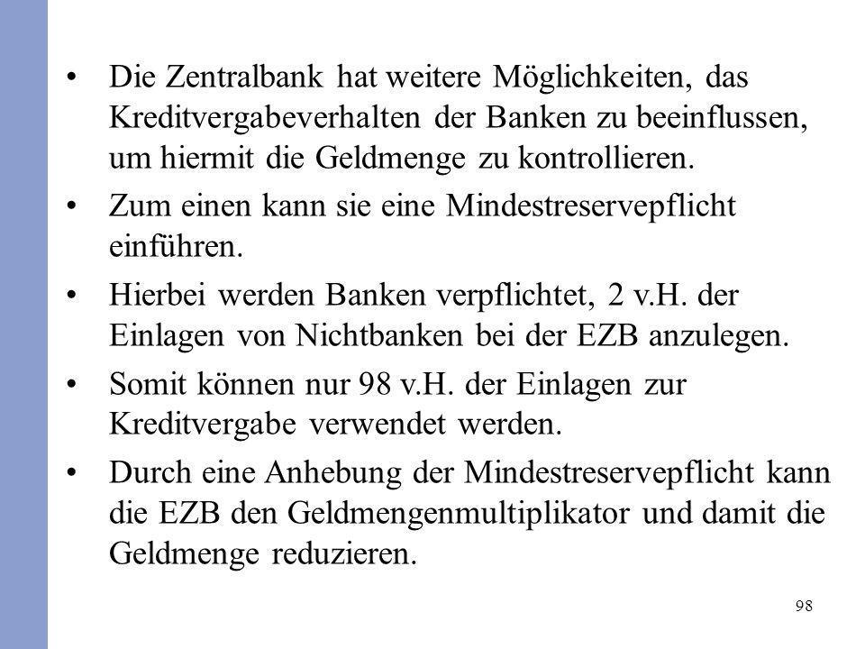 98 Die Zentralbank hat weitere Möglichkeiten, das Kreditvergabeverhalten der Banken zu beeinflussen, um hiermit die Geldmenge zu kontrollieren. Zum ei