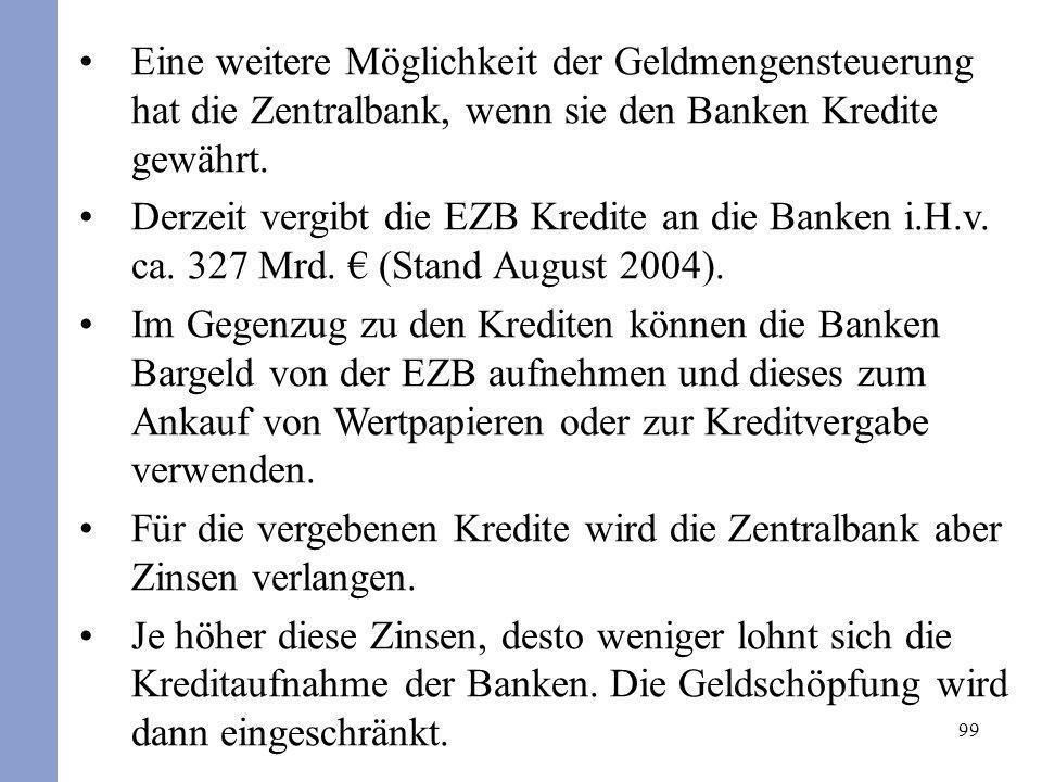 99 Eine weitere Möglichkeit der Geldmengensteuerung hat die Zentralbank, wenn sie den Banken Kredite gewährt. Derzeit vergibt die EZB Kredite an die B
