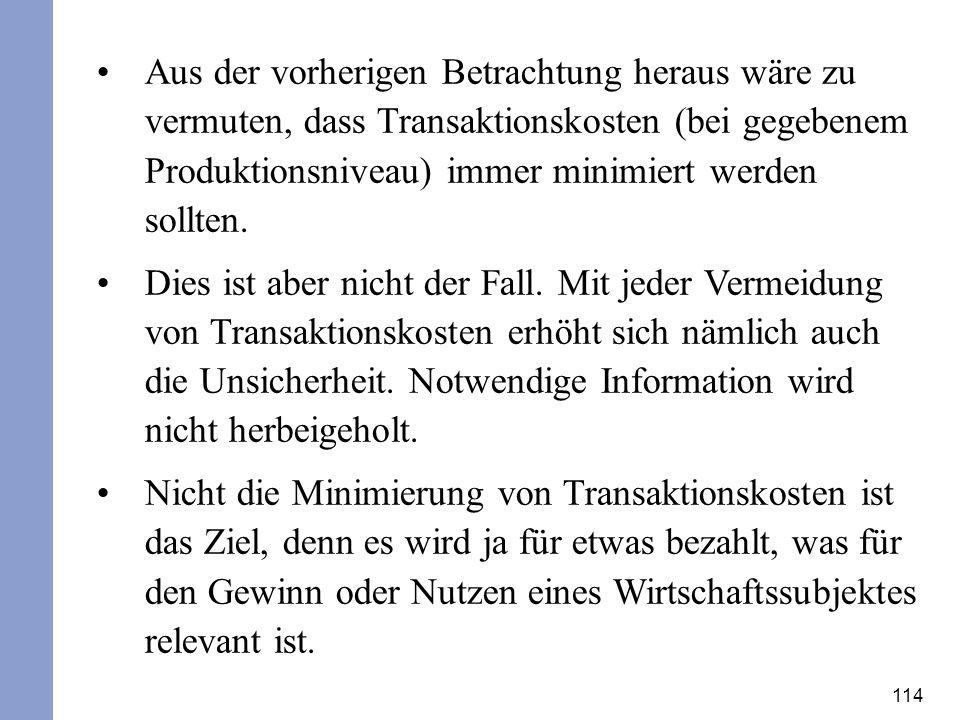 114 Aus der vorherigen Betrachtung heraus wäre zu vermuten, dass Transaktionskosten (bei gegebenem Produktionsniveau) immer minimiert werden sollten.