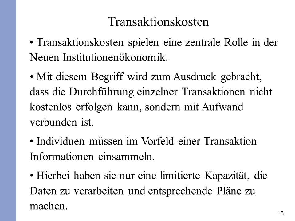 13 Transaktionskosten Transaktionskosten spielen eine zentrale Rolle in der Neuen Institutionenökonomik. Mit diesem Begriff wird zum Ausdruck gebracht