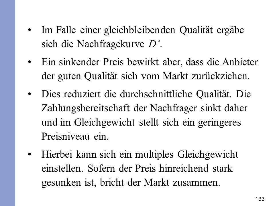 133 Im Falle einer gleichbleibenden Qualität ergäbe sich die Nachfragekurve D. Ein sinkender Preis bewirkt aber, dass die Anbieter der guten Qualität