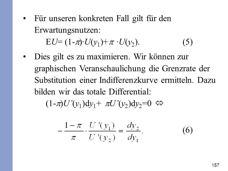 157 Für unseren konkreten Fall gilt für den Erwartungsnutzen: EU= (1- ·U(y 1 )+ ·U(y 2 ). (5) Dies gilt es zu maximieren. Wir können zur graphischen V