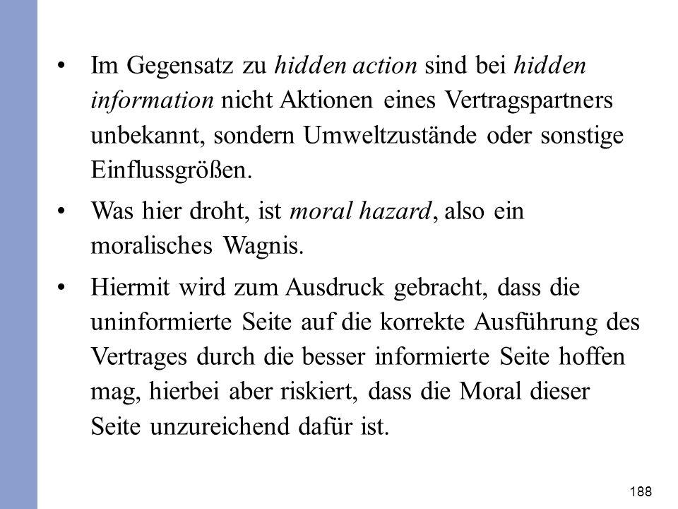 188 Im Gegensatz zu hidden action sind bei hidden information nicht Aktionen eines Vertragspartners unbekannt, sondern Umweltzustände oder sonstige Ei