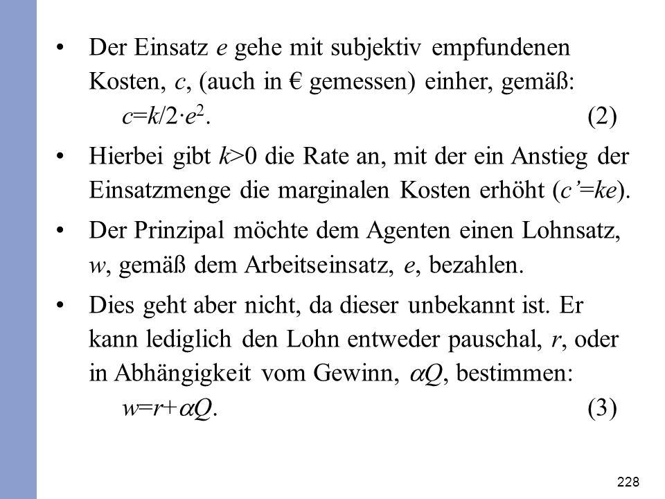 228 Der Einsatz e gehe mit subjektiv empfundenen Kosten, c, (auch in gemessen) einher, gemäß: c=k/2·e 2. (2) Hierbei gibt k>0 die Rate an, mit der ein