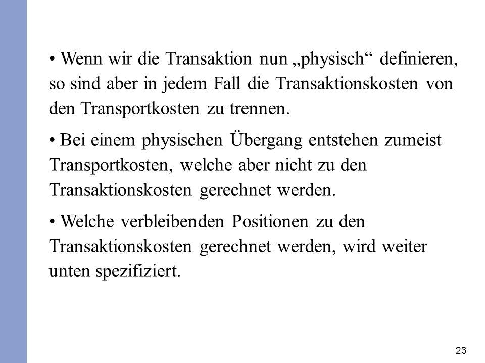 23 Wenn wir die Transaktion nun physisch definieren, so sind aber in jedem Fall die Transaktionskosten von den Transportkosten zu trennen. Bei einem p