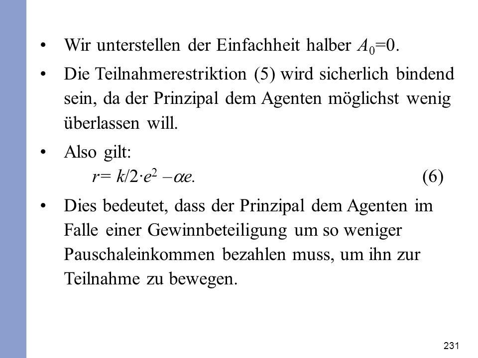 231 Wir unterstellen der Einfachheit halber A 0 =0. Die Teilnahmerestriktion (5) wird sicherlich bindend sein, da der Prinzipal dem Agenten möglichst