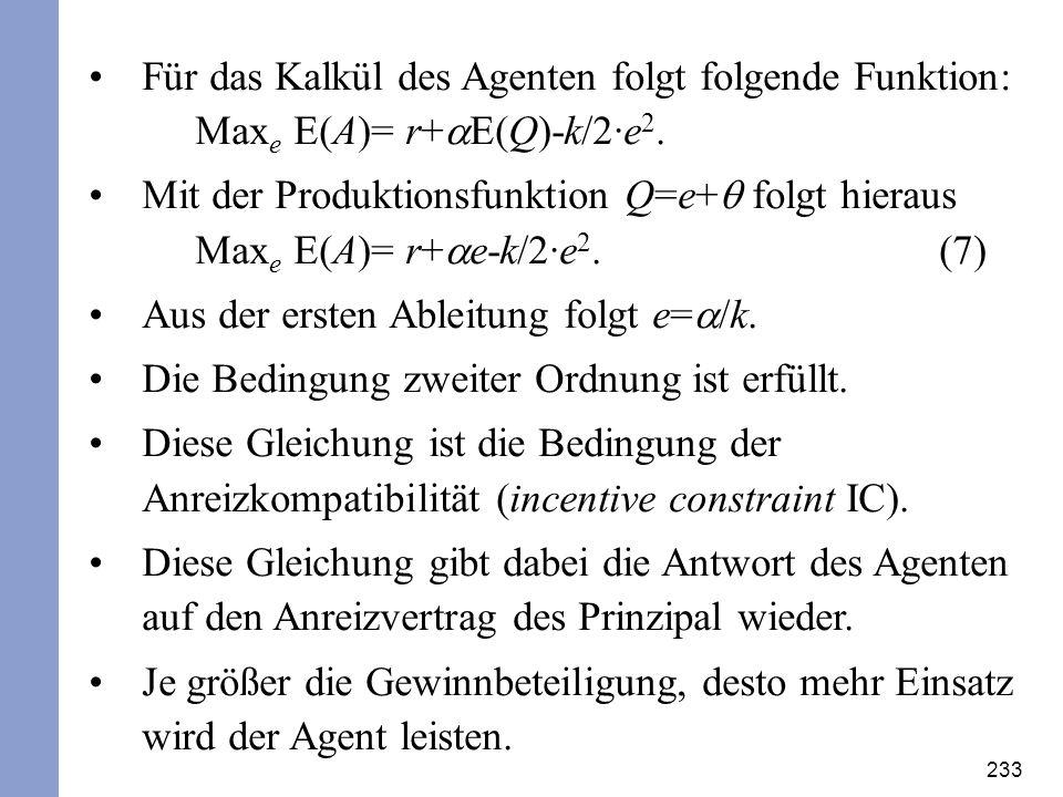 233 Für das Kalkül des Agenten folgt folgende Funktion: Max e E(A)= r+ E(Q)-k/2·e 2. Mit der Produktionsfunktion Q=e+ folgt hieraus Max e E(A)= r+ e-k