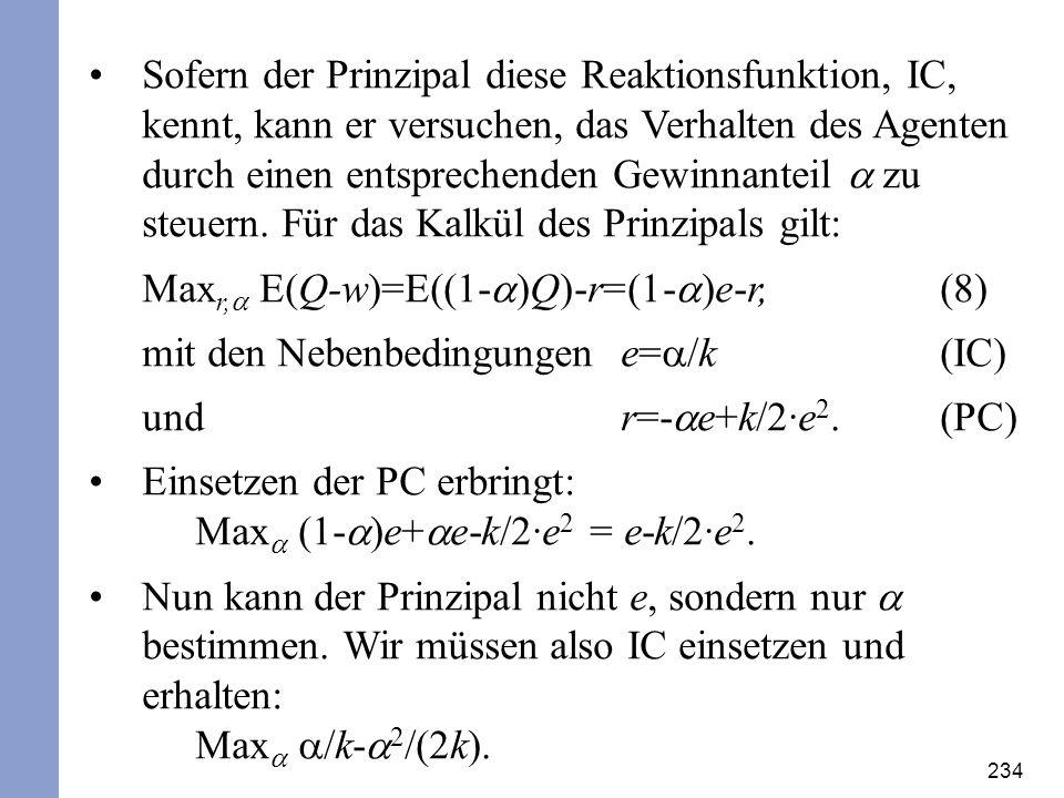 234 Sofern der Prinzipal diese Reaktionsfunktion, IC, kennt, kann er versuchen, das Verhalten des Agenten durch einen entsprechenden Gewinnanteil zu s