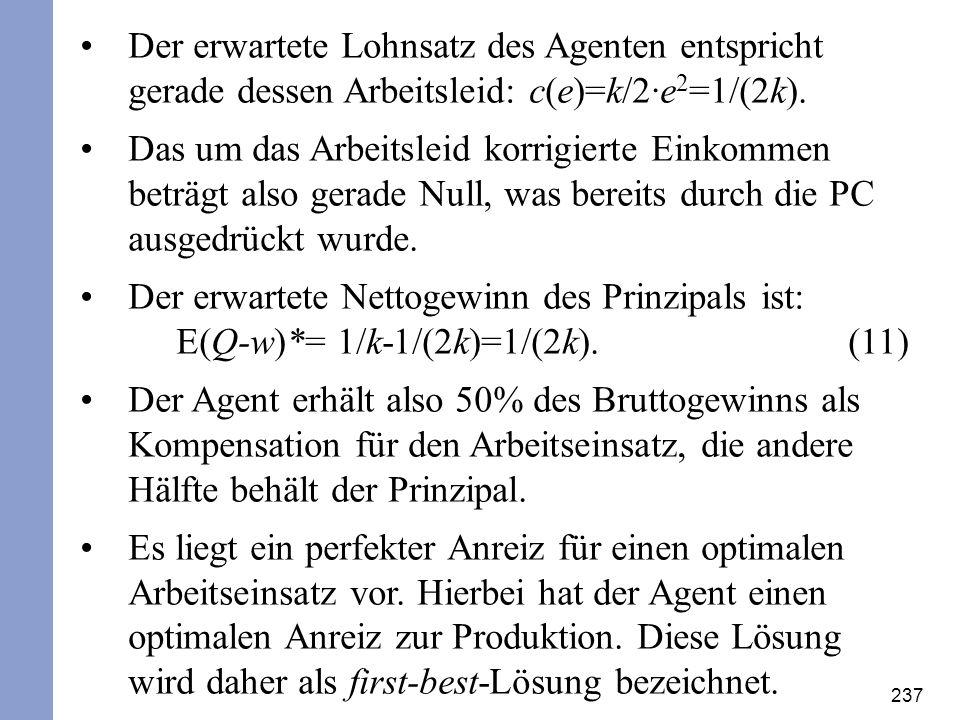 237 Der erwartete Lohnsatz des Agenten entspricht gerade dessen Arbeitsleid: c(e)=k/2·e 2 =1/(2k). Das um das Arbeitsleid korrigierte Einkommen beträg