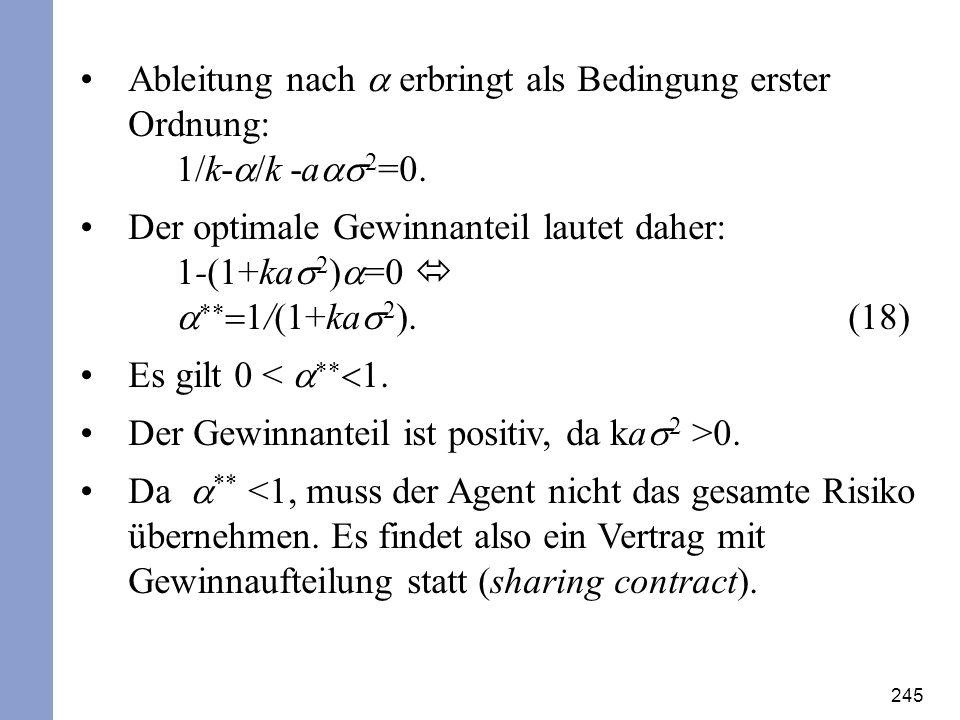 245 Ableitung nach erbringt als Bedingung erster Ordnung: /k- /k -a 2 =0. Der optimale Gewinnanteil lautet daher: -(1+ka 2 ) =0 /(1+ka 2 ).(18) Es gil