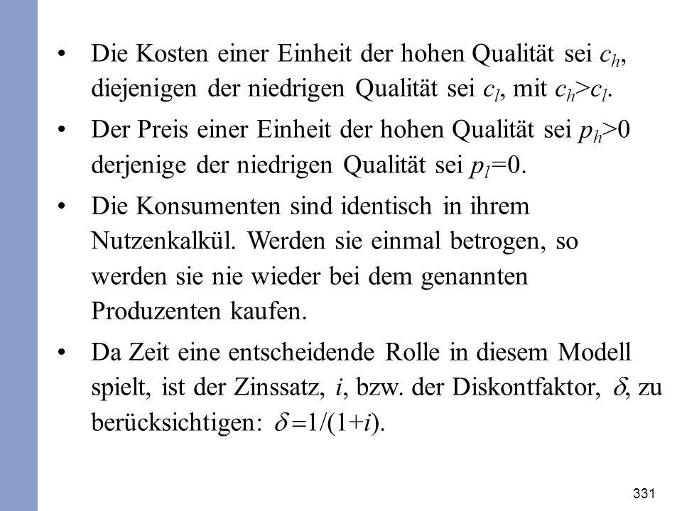 331 Die Kosten einer Einheit der hohen Qualität sei c h, diejenigen der niedrigen Qualität sei c l, mit c h >c l. Der Preis einer Einheit der hohen Qu
