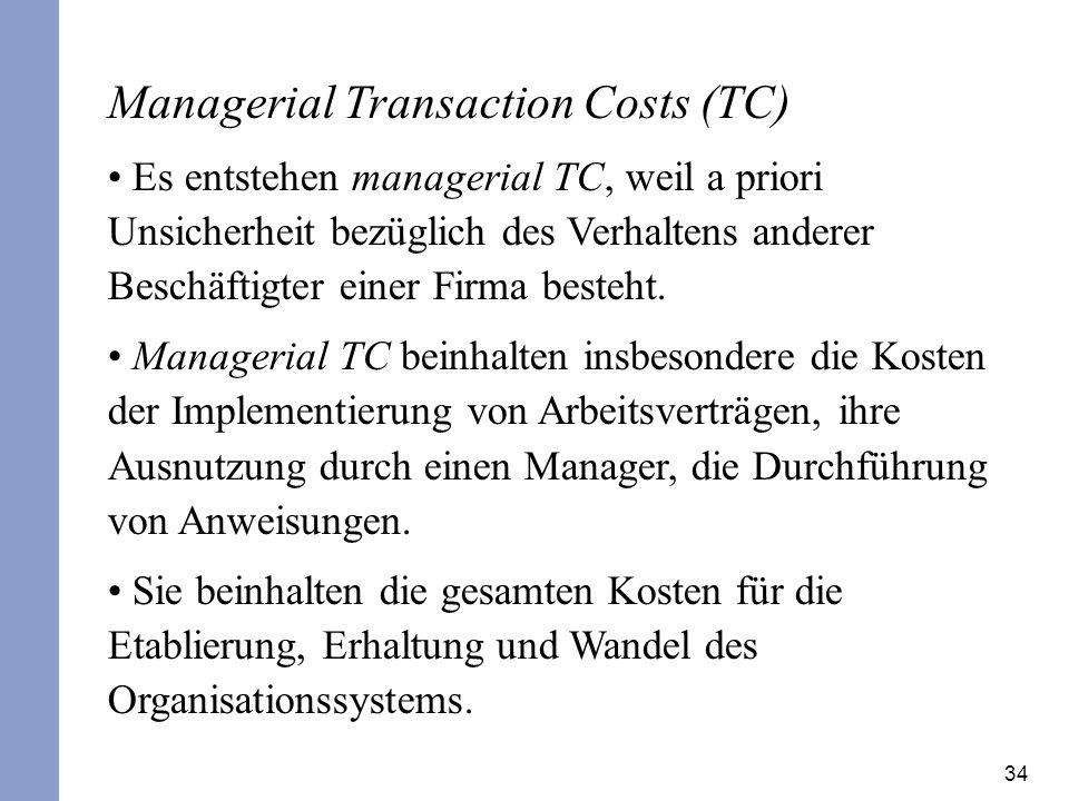 34 Managerial Transaction Costs (TC) Es entstehen managerial TC, weil a priori Unsicherheit bezüglich des Verhaltens anderer Beschäftigter einer Firma