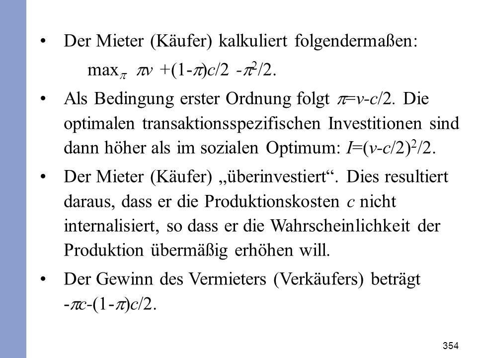 354 Der Mieter (Käufer) kalkuliert folgendermaßen: max v +(1- )c/2 - 2 /2. Als Bedingung erster Ordnung folgt =v-c/2. Die optimalen transaktionsspezif