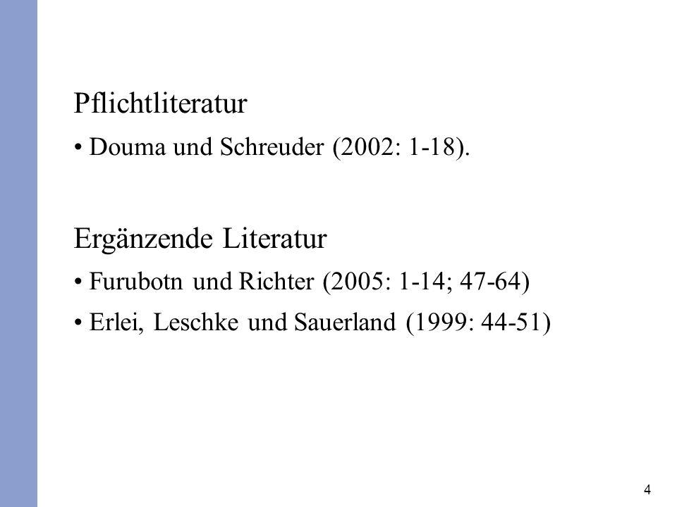 4 Pflichtliteratur Douma und Schreuder (2002: 1-18). Ergänzende Literatur Furubotn und Richter (2005: 1-14; 47-64) Erlei, Leschke und Sauerland (1999: