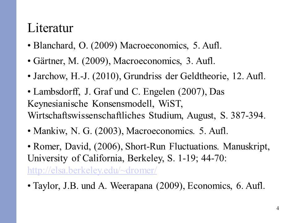 4 Literatur Blanchard, O. (2009) Macroeconomics, 5. Aufl. Gärtner, M. (2009), Macroeconomics, 3. Aufl. Jarchow, H.-J. (2010), Grundriss der Geldtheori