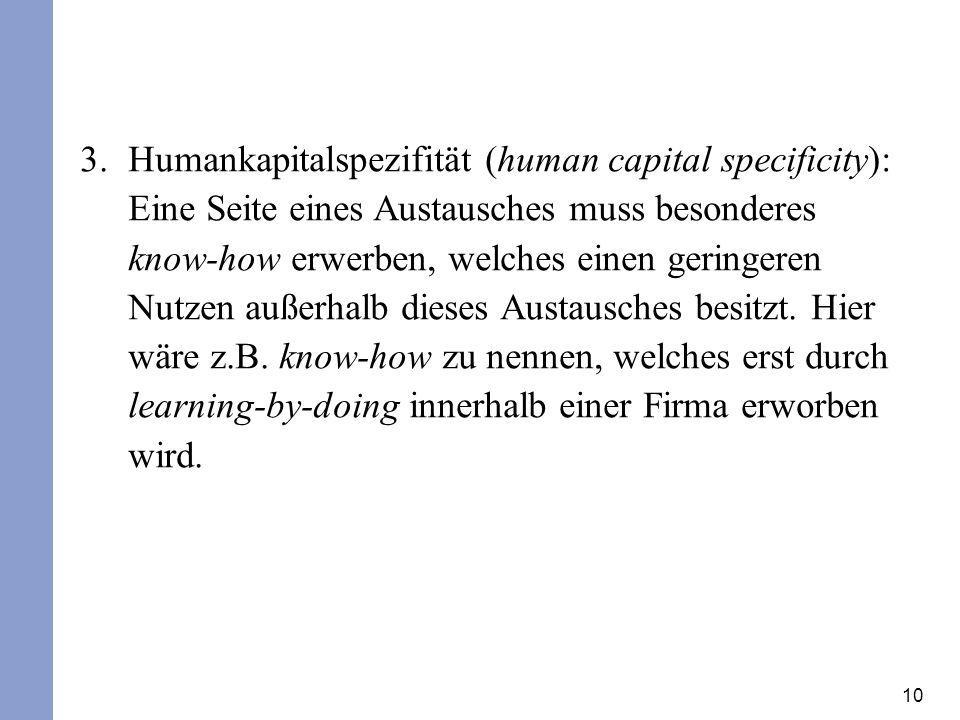 10 3.Humankapitalspezifität (human capital specificity): Eine Seite eines Austausches muss besonderes know-how erwerben, welches einen geringeren Nutz