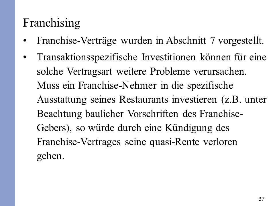 37 Franchising Franchise-Verträge wurden in Abschnitt 7 vorgestellt. Transaktionsspezifische Investitionen können für eine solche Vertragsart weitere