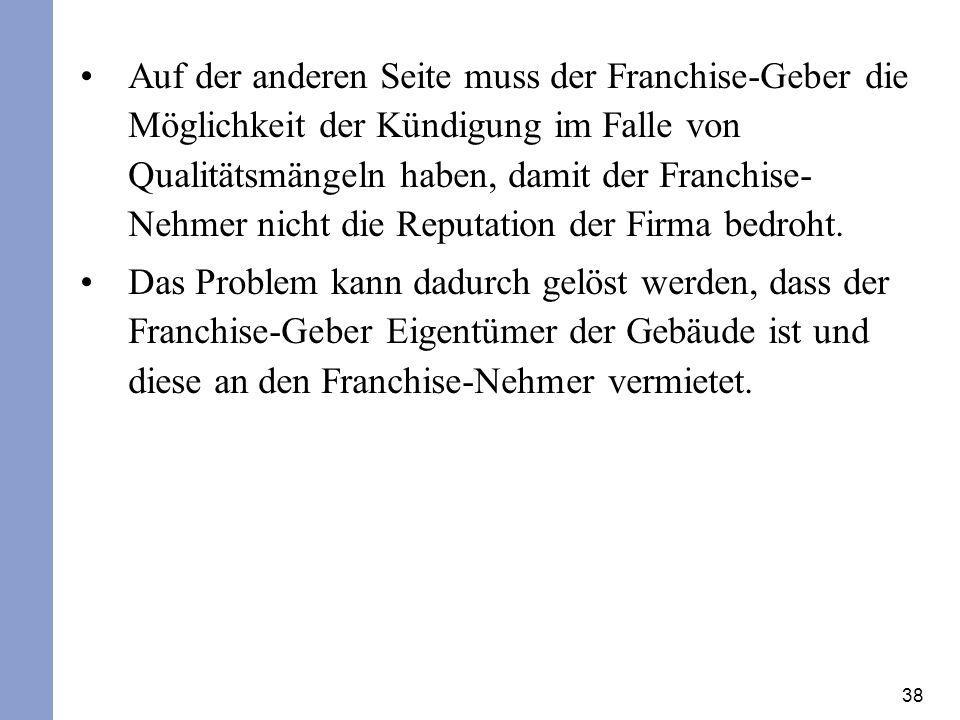 38 Auf der anderen Seite muss der Franchise-Geber die Möglichkeit der Kündigung im Falle von Qualitätsmängeln haben, damit der Franchise- Nehmer nicht