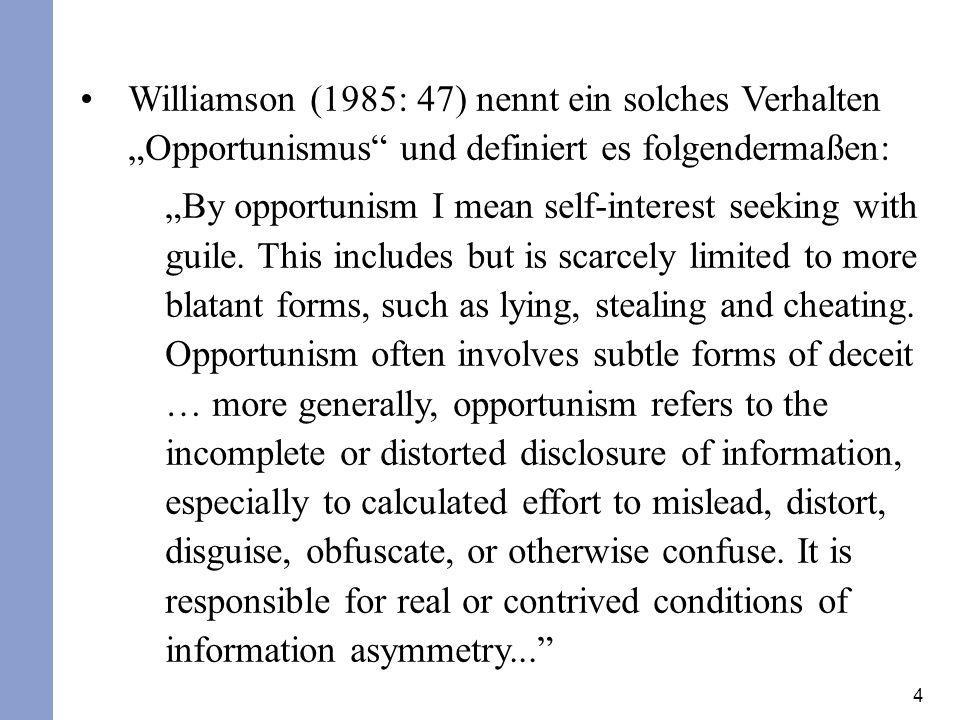 4 Williamson (1985: 47) nennt ein solches Verhalten Opportunismus und definiert es folgendermaßen: By opportunism I mean self-interest seeking with gu