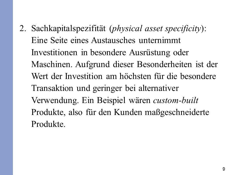 9 2.Sachkapitalspezifität (physical asset specificity): Eine Seite eines Austausches unternimmt Investitionen in besondere Ausrüstung oder Maschinen.
