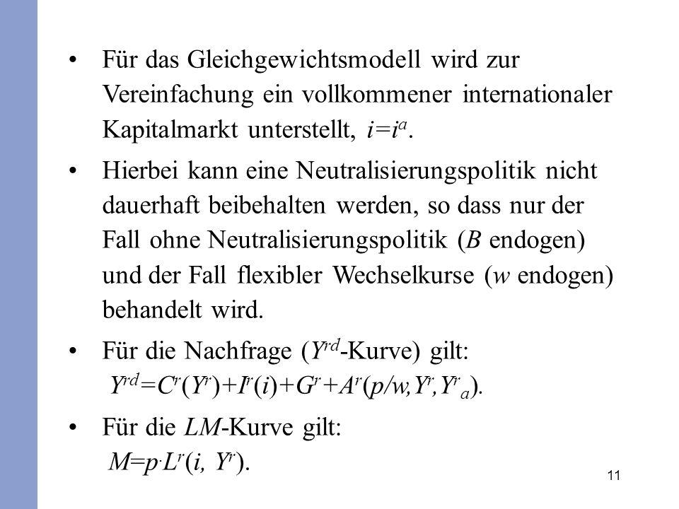 11 Für das Gleichgewichtsmodell wird zur Vereinfachung ein vollkommener internationaler Kapitalmarkt unterstellt, i=i a. Hierbei kann eine Neutralisie