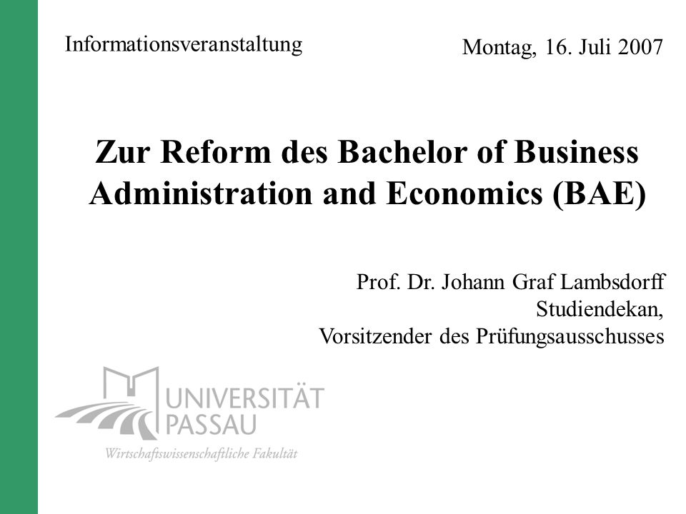 Montag, 16. Juli 2007 Zur Reform des Bachelor of Business Administration and Economics (BAE) Prof. Dr. Johann Graf Lambsdorff Studiendekan, Vorsitzend