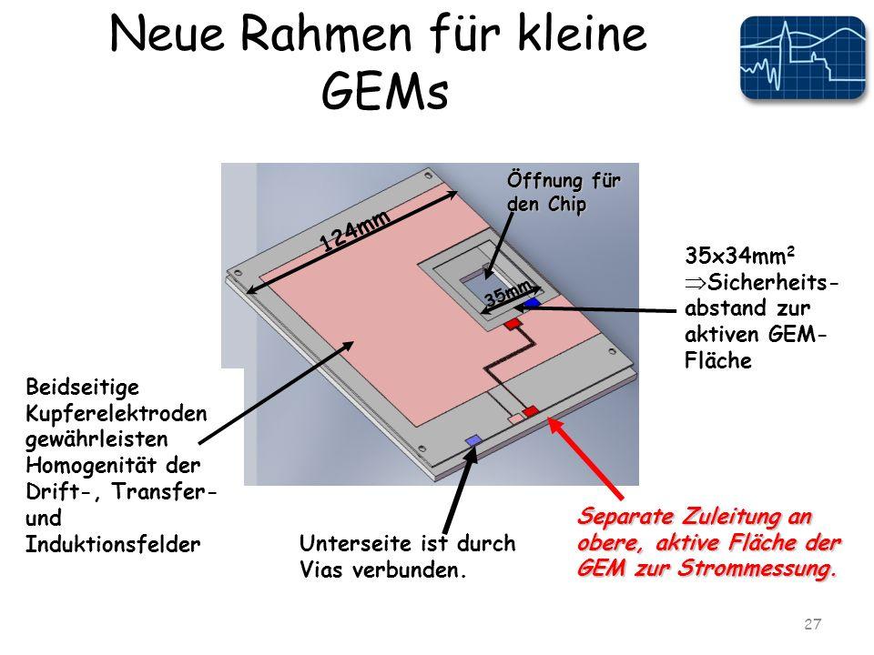 Neue Rahmen für kleine GEMs 27 124mm 35mm Öffnung für den Chip 35x34mm 2 Sicherheits- abstand zur aktiven GEM- Fläche Separate Zuleitung an obere, aktive Fläche der GEM zur Strommessung.