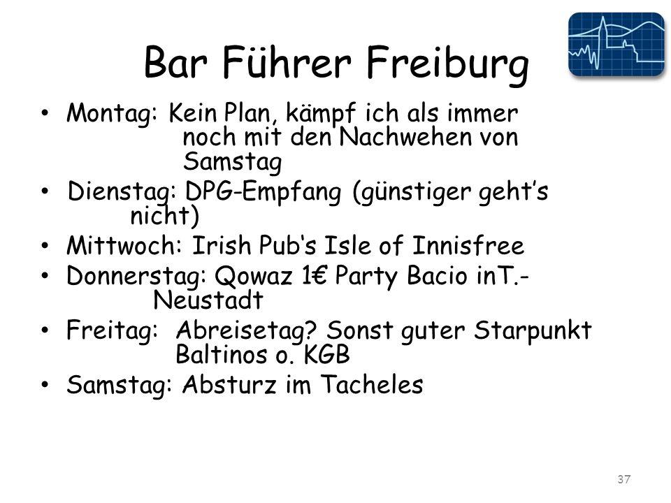 Bar Führer Freiburg Montag: Kein Plan, kämpf ich als immer noch mit den Nachwehen von Samstag Dienstag: DPG-Empfang (günstiger gehts nicht) Mittwoch: Irish Pubs Isle of Innisfree Donnerstag: Qowaz 1 Party Bacio inT.- Neustadt Freitag:Abreisetag.