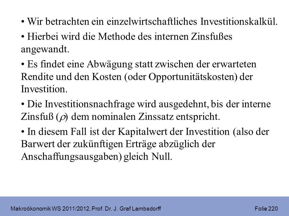 Makroökonomik WS 2011/2012, Prof. Dr. J. Graf Lambsdorff Folie 220 Wir betrachten ein einzelwirtschaftliches Investitionskalkül. Hierbei wird die Meth
