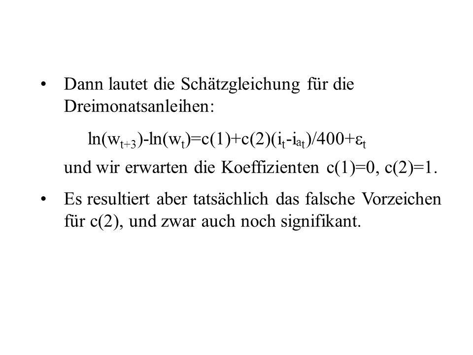 Dann lautet die Schätzgleichung für die Dreimonatsanleihen: ln(w t+3 )-ln(w t )=c(1)+c(2)(i t -i a t )/400+ t und wir erwarten die Koeffizienten c(1)=