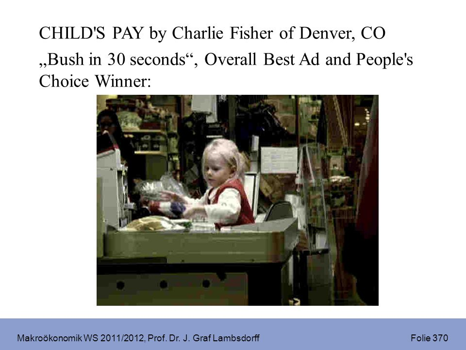 Makroökonomik WS 2011/2012, Prof. Dr. J. Graf Lambsdorff Folie 370 CHILD'S PAY by Charlie Fisher of Denver, CO Bush in 30 seconds, Overall Best Ad and