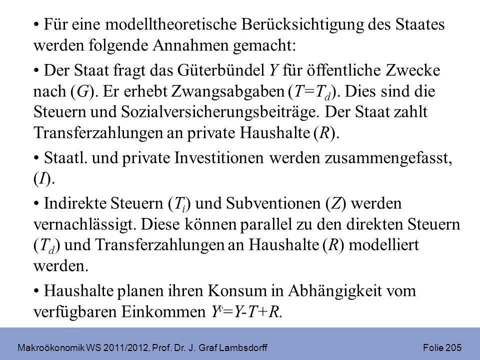 Makroökonomik WS 2011/2012, Prof. Dr. J. Graf Lambsdorff Folie 205 Für eine modelltheoretische Berücksichtigung des Staates werden folgende Annahmen g