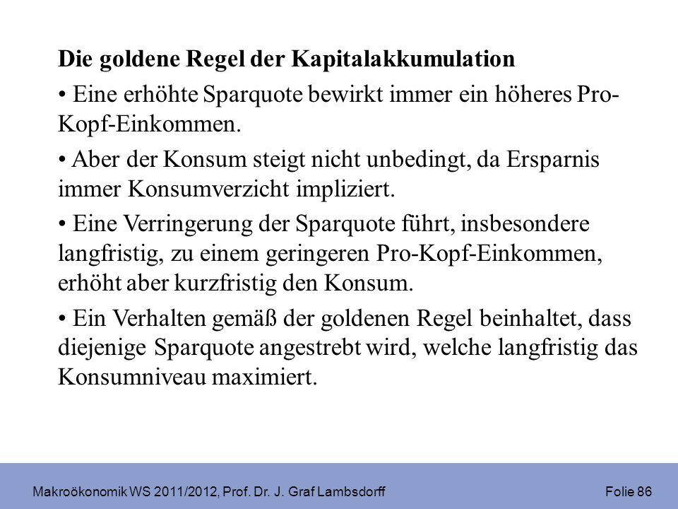 Makroökonomik WS 2011/2012, Prof. Dr. J. Graf Lambsdorff Folie 86 Die goldene Regel der Kapitalakkumulation Eine erhöhte Sparquote bewirkt immer ein h