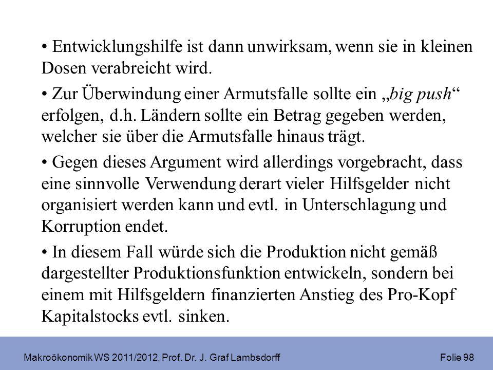 Makroökonomik WS 2011/2012, Prof. Dr. J. Graf Lambsdorff Folie 98 Entwicklungshilfe ist dann unwirksam, wenn sie in kleinen Dosen verabreicht wird. Zu