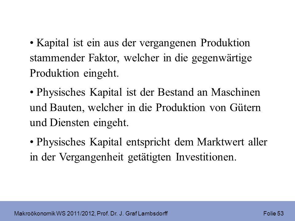 Makroökonomik WS 2011/2012, Prof. Dr. J. Graf Lambsdorff Folie 53 Kapital ist ein aus der vergangenen Produktion stammender Faktor, welcher in die geg