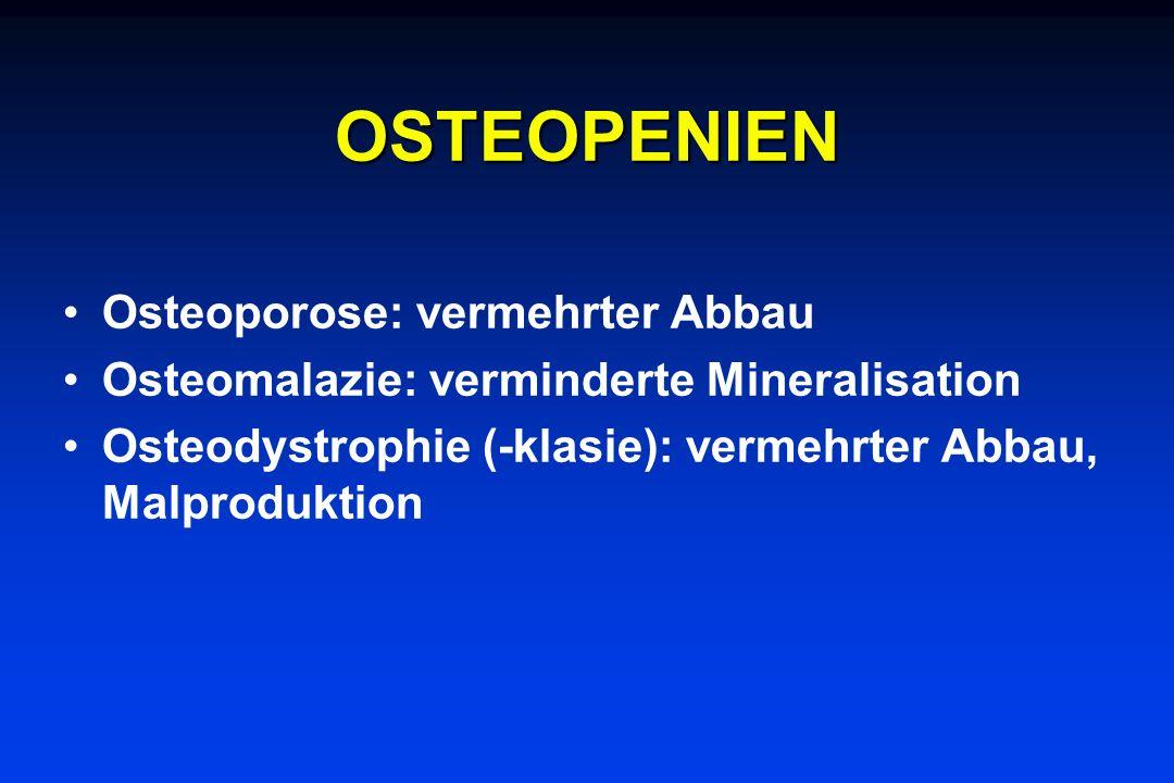 OSTEOPENIEN Osteoporose: vermehrter Abbau Osteomalazie: verminderte Mineralisation Osteodystrophie (-klasie): vermehrter Abbau, Malproduktion