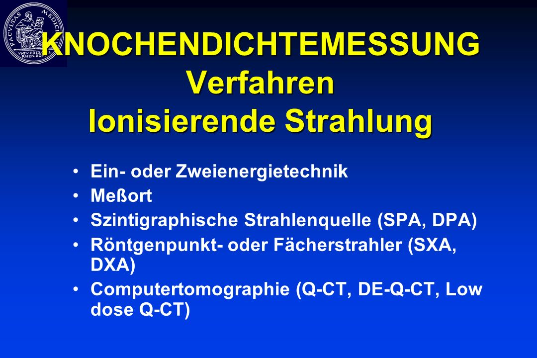 KNOCHENDICHTEMESSUNG Verfahren Ionisierende Strahlung Ein- oder Zweienergietechnik Meßort Szintigraphische Strahlenquelle (SPA, DPA) Röntgenpunkt- ode