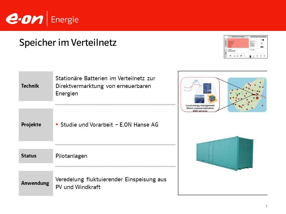 7 Pilotanlagen Studie und Vorarbeit – E.ON Hanse AG Speicher im Verteilnetz Technik Projekte Status Anwendung Veredelung fluktuierender Einspeisung au