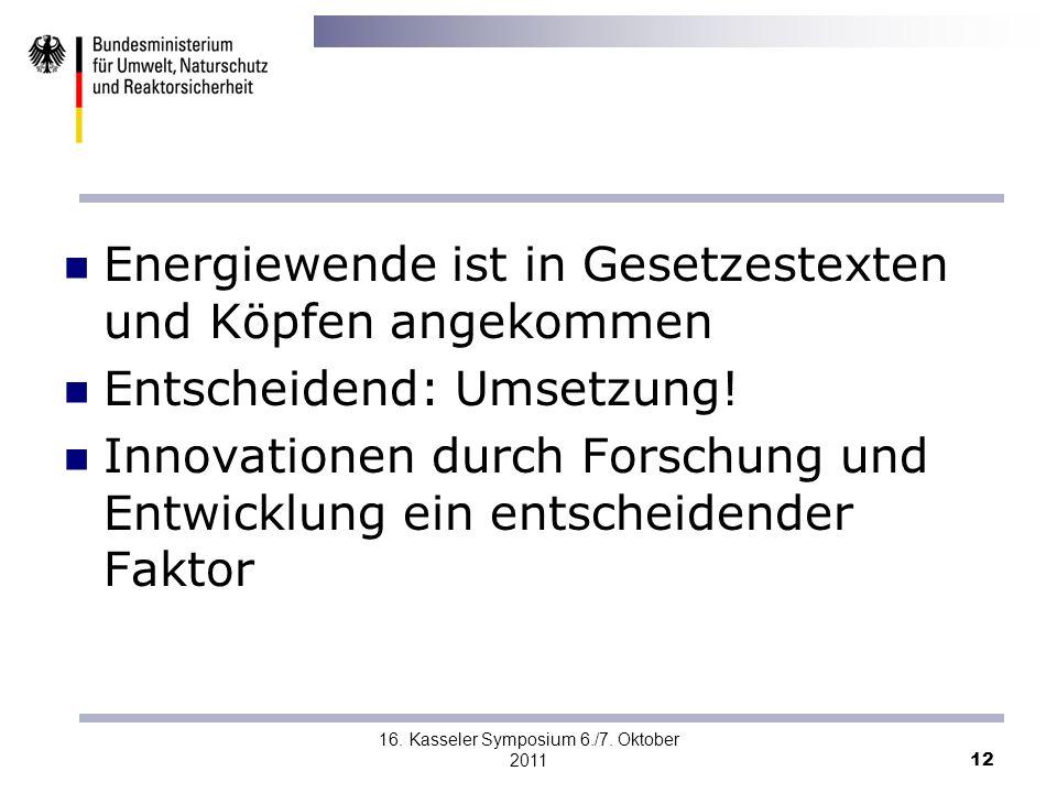 16. Kasseler Symposium 6./7. Oktober 2011 12 Energiewende ist in Gesetzestexten und Köpfen angekommen Entscheidend: Umsetzung! Innovationen durch Fors