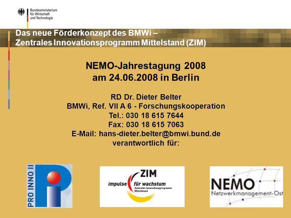 Das neue Förderkonzept des BMWi – Zentrales Innovationsprogramm Mittelstand (ZIM) NEMO-Jahrestagung 2008 am 24.06.2008 in Berlin RD Dr. Dieter Belter