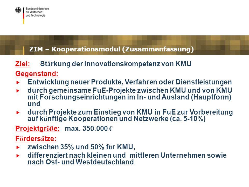 ZIM – Kooperationsmodul (Zusammenfassung) Ziel: St ä rkung der Innovationskompetenz von KMU Gegenstand: Entwicklung neuer Produkte, Verfahren oder Die