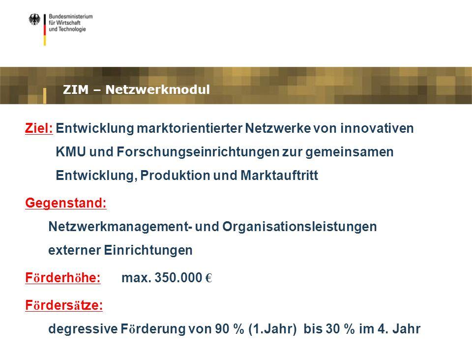 ZIM – Netzwerkmodul Ziel: Entwicklung marktorientierter Netzwerke von innovativen KMU und Forschungseinrichtungen zur gemeinsamen Entwicklung, Produkt