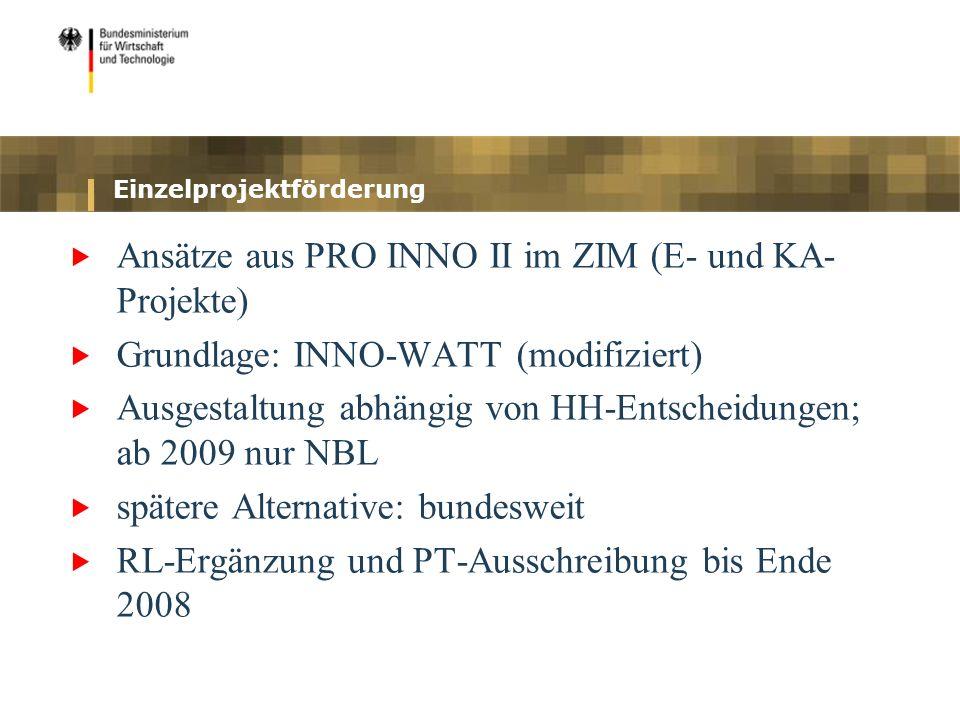 Einzelprojektförderung Ansätze aus PRO INNO II im ZIM (E- und KA- Projekte) Grundlage: INNO-WATT (modifiziert) Ausgestaltung abhängig von HH-Entscheid